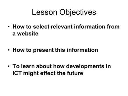 Lesson Objectives How to select relevant information from a website How to present this information To learn about how developments in ICT might effect.