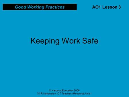 © Harcourt Education 2006 OCR Nationals in ICT Teacher's Resource; Unit 1 AO1 Lesson 3 Good Working Practices Keeping Work Safe.