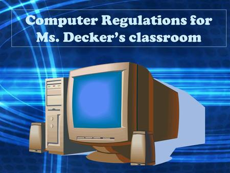 Computer Regulations for Ms. Decker's classroom. DEFINITION OF TECHNOLOGY Computers, televisions, Cd players, radios, Smart board, VCR, DVD player, and.