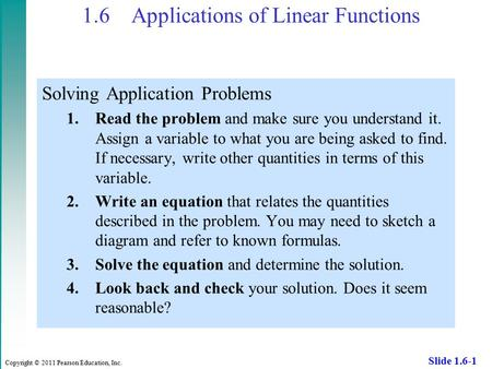 Copyright © 2011 Pearson Education, Inc. Slide 1.6-1 1.6 Applications of Linear Functions Solving Application Problems 1.Read the problem and make sure.