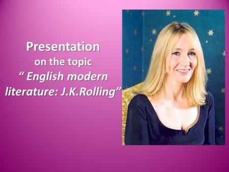 "Presentation on the topic "" English modern literature: J.K.Rolling"""