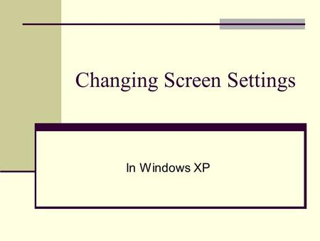 Changing Screen Settings In Windows XP. Changing Screen Settings Right Click on open spot in desktop and click on properties or go to Start Menu, Control.