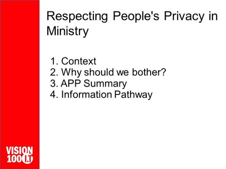 Respecting People's Privacy in Ministry 1. Context 2. Why should we bother? 3. APP Summary 4. Information Pathway.