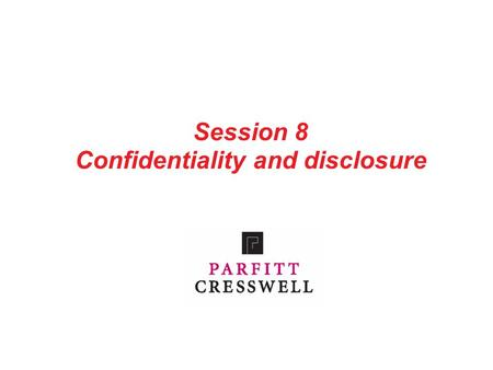 Session 8 Confidentiality and disclosure. 1 Contents Part 1: Introduction Part 2: The duty of confidentiality Part 3: The duty of disclosure Part 4: Confidentiality.