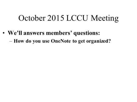 October 2015 LCCU Meeting We'll answers members' questions: –How do you use OneNote to get organized?