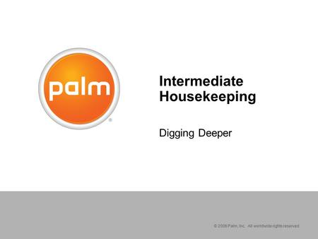 © 2006 Palm, Inc. All worldwide rights reserved. Intermediate Housekeeping Digging Deeper.