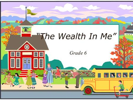 """The Wealth In Me"" Grade 6. Unit Plan Summary: Children now more than ever are becoming restless and are part of statistics for a number of diseases."