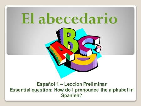 El abecedario Español 1 – Leccion Preliminar Essential question: How do I pronounce the alphabet in Spanish?