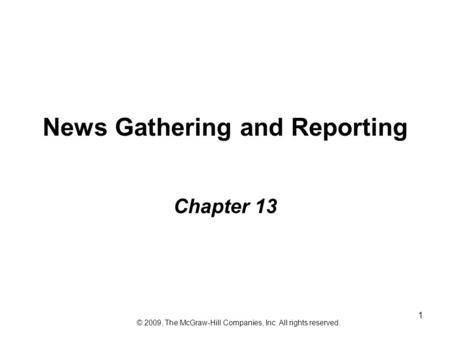 1 News Gathering and Reporting Chapter 13 © 2009, The McGraw-Hill Companies, Inc. All rights reserved.