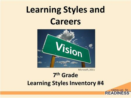 Learning Styles and Careers 7 th Grade Learning Styles Inventory #4 Microsoft, 2011.