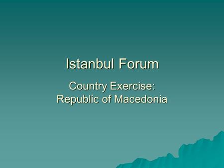 Istanbul Forum Country Exercise: Republic of Macedonia.