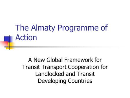 The Almaty Programme of Action A New Global Framework for Transit Transport Cooperation for Landlocked and Transit Developing Countries.