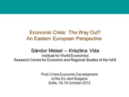 Economic Crisis: The Way Out? An Eastern European Perspective Sándor Meisel – Krisztina Vida Institute for World Economics Research Centre for Economic.