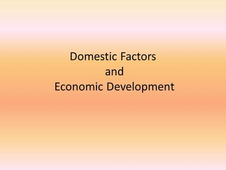 Domestic Factors and Economic Development. Lesson Objectives By the end of this chapter you should be able to  Identify domestic factors that may contribute.