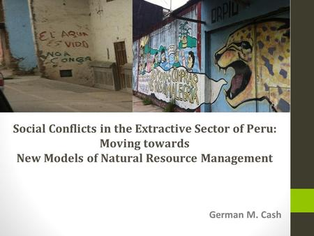 German M. Cash Social Conflicts in the Extractive Sector of Peru: Moving towards New Models of Natural Resource Management.