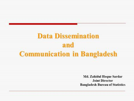 Data Dissemination and Communication in Bangladesh Md. Zahidul Hoque Sardar Joint Director Bangladesh Bureau of Statistics.