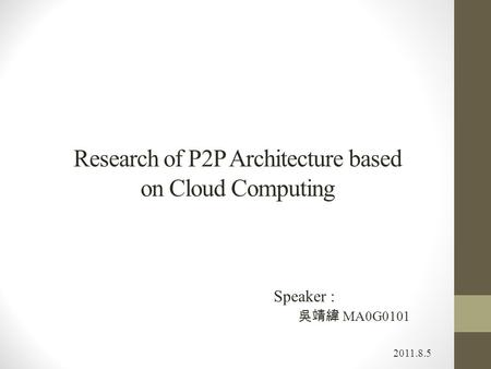 Research of P2P Architecture based on Cloud Computing 2011.8.5 Speaker : 吳靖緯 MA0G0101.
