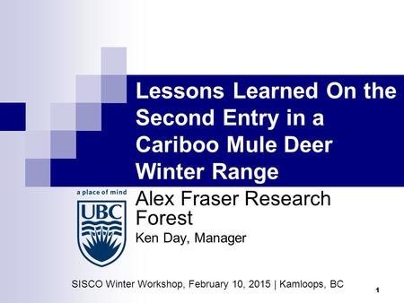 1 Lessons Learned On the Second Entry in a Cariboo Mule Deer Winter Range Alex Fraser Research Forest Ken Day, Manager SISCO Winter Workshop, February.