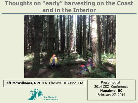 "Thoughts on ""early"" harvesting on the Coast and in the Interior Jeff McWilliams, RPF B.A. Blackwell & Assoc. Ltd Presented at: 2014 CSC Conference Nanaimo,"