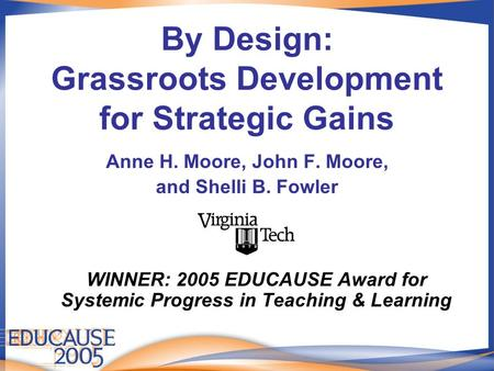 By Design: Grassroots Development for Strategic Gains Anne H. Moore, John F. Moore, and Shelli B. Fowler WINNER: 2005 EDUCAUSE Award for Systemic Progress.