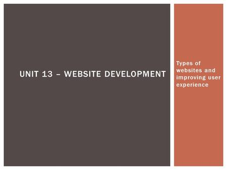 Types of websites and improving user experience UNIT 13 – WEBSITE DEVELOPMENT.
