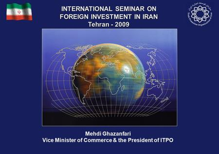 Mehdi Ghazanfari Vice Minister of Commerce & the President of ITPO INTERNATIONAL SEMINAR ON FOREIGN INVESTMENT IN IRAN Tehran - 2009.
