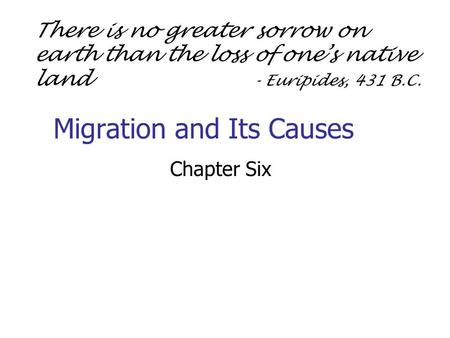 Migration and Its Causes Chapter Six There is no greater sorrow on earth than the loss of one's native land - Euripides, 431 B.C.