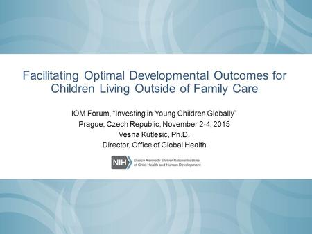 "Facilitating Optimal Developmental Outcomes for Children Living Outside of Family Care IOM Forum, ""Investing in Young Children Globally"" Prague, Czech."