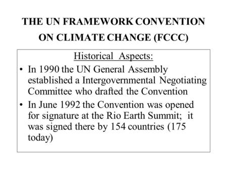 THE UN FRAMEWORK CONVENTION ON CLIMATE CHANGE (FCCC) Historical Aspects: In 1990 the UN General Assembly established a Intergovernmental Negotiating Committee.
