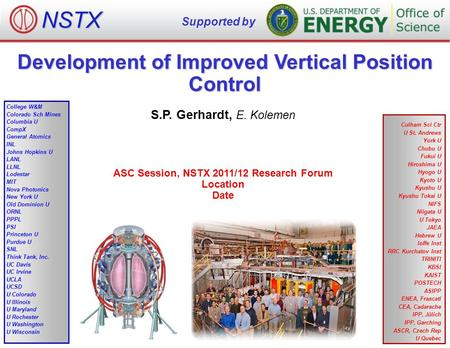 Development of Improved Vertical Position Control S.P. Gerhardt, E. Kolemen ASC Session, NSTX 2011/12 Research Forum Location Date NSTX Supported by College.