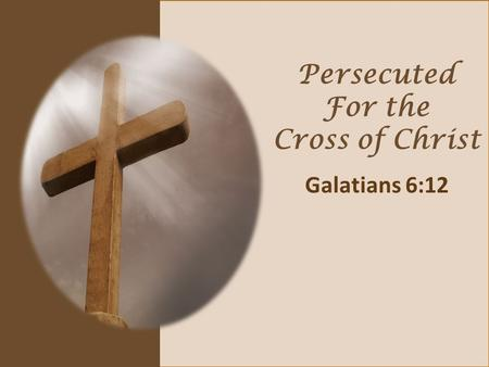 Persecuted For the Cross of Christ Galatians 6:12.