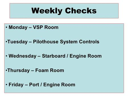 Weekly Checks Monday – VSP Room Tuesday – Pilothouse System Controls Wednesday – Starboard / Engine Room Thursday – Foam Room Friday – Port / Engine Room.