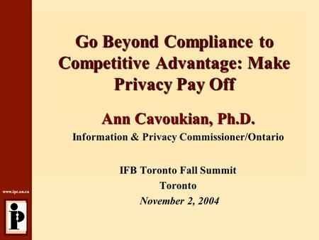 Www.ipc.on.ca Go Beyond Compliance to Competitive Advantage: Make Privacy Pay Off Ann Cavoukian, Ph.D. Information & Privacy Commissioner/Ontario IFB Toronto.