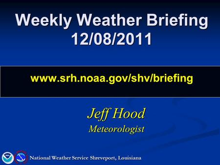 Weekly Weather Briefing 12/08/2011 www.srh.noaa.gov/shv/briefing Jeff Hood Meteorologist National Weather Service Shreveport, Louisiana.