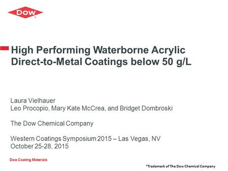High Performing Waterborne Acrylic Direct-to-Metal Coatings below 50 g/L Laura Vielhauer Leo Procopio, Mary Kate McCrea, and Bridget Dombroski The Dow.