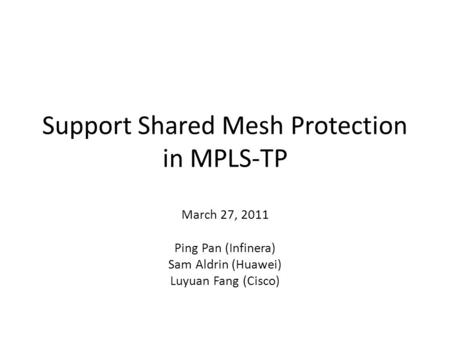 Support Shared Mesh Protection in MPLS-TP March 27, 2011 Ping Pan (Infinera) Sam Aldrin (Huawei) Luyuan Fang (Cisco)
