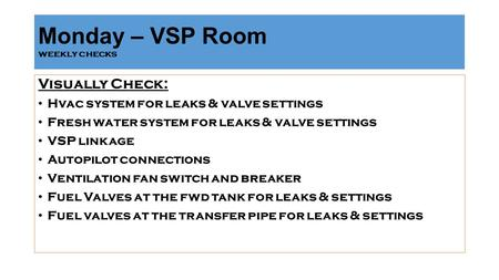 Monday – VSP Room weekly checks Visually Check: Hvac system for leaks & valve settings Fresh water system for leaks & valve settings VSP linkage Autopilot.