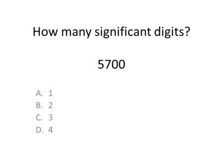 How many significant digits? 5700 A.1 B.2 C.3 D.4.