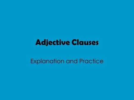 Adjective Clauses Explanation and Practice. What is an Adjective? An Adjective describes a noun. Remember nouns can either be subjects, objects or objects.