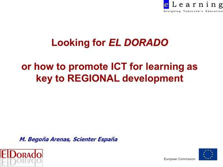 European Commission EL DORADO Looking for EL DORADO or how to promote ICT for learning as key to REGIONAL development M. Begoña Arenas, Scienter España.