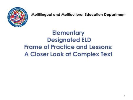Elementary Designated ELD Frame of Practice and Lessons: A Closer Look at Complex Text Multilingual and Multicultural Education Department 1.