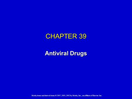 Mosby items and derived items © 2007, 2005, 2002 by Mosby, Inc., an affiliate of Elsevier Inc. CHAPTER 39 Antiviral Drugs.
