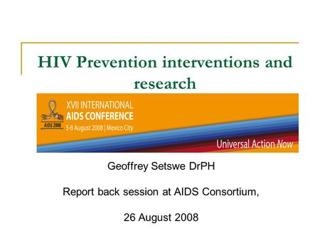 HIV Prevention interventions and research Geoffrey Setswe DrPH Report back session at AIDS Consortium, 26 August 2008.