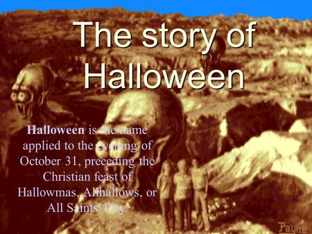 The story of Halloween Halloween is the name applied to the evening of October 31, preceding the Christian feast of Hallowmas, Allhallows, or All Saints'
