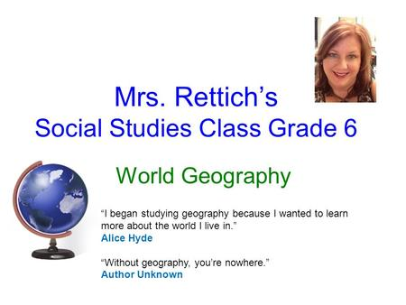 "Mrs. Rettich's Social Studies Class Grade 6 World Geography ""I began studying geography because I wanted to learn more about the world I live in."" Alice."