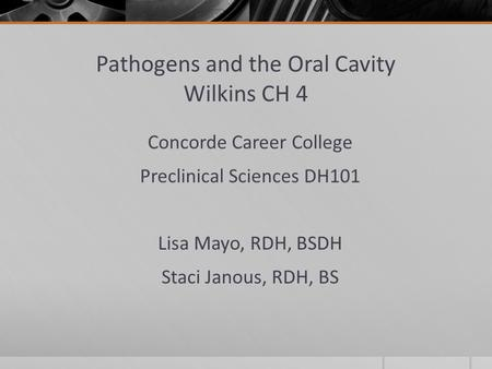 Pathogens and the Oral Cavity Wilkins CH 4 Concorde Career College Preclinical Sciences DH101 Lisa Mayo, RDH, BSDH Staci Janous, RDH, BS.