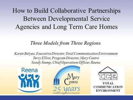 How to Build Collaborative Partnerships Between Developmental Service Agencies and Long Term Care Homes Three Models from Three Regions Karen Belyea, Executive.