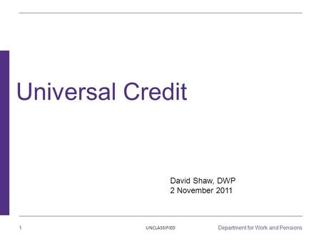 1 Department for Work and Pensions David Shaw, DWP 2 November 2011 Universal Credit UNCLASSIFIED.