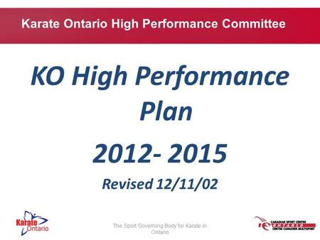 KO High Performance Plan 2012- 2015 Revised 12/11/02 The Sport Governing Body for Karate in Ontario Karate Ontario High Performance Committee.