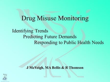 Drug Misuse Monitoring Identifying Trends Predicting Future Demands Responding to Public Health Needs J McVeigh, MA Bellis & R Thomson.